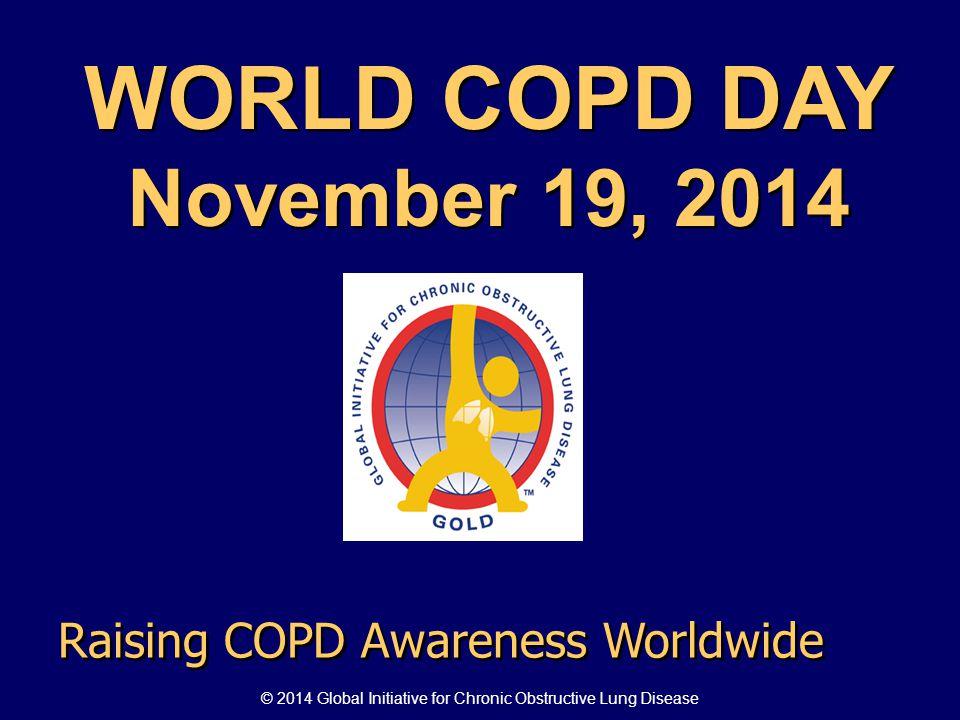 WORLD COPD DAY November 19, 2014 WORLD COPD DAY November 19, 2014 Raising COPD Awareness Worldwide © 2014 Global Initiative for Chronic Obstructive Lu