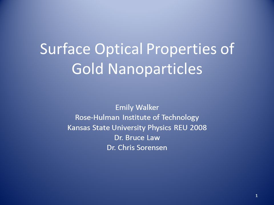 Surface Optical Properties of Gold Nanoparticles Emily Walker Rose-Hulman Institute of Technology Kansas State University Physics REU 2008 Dr.
