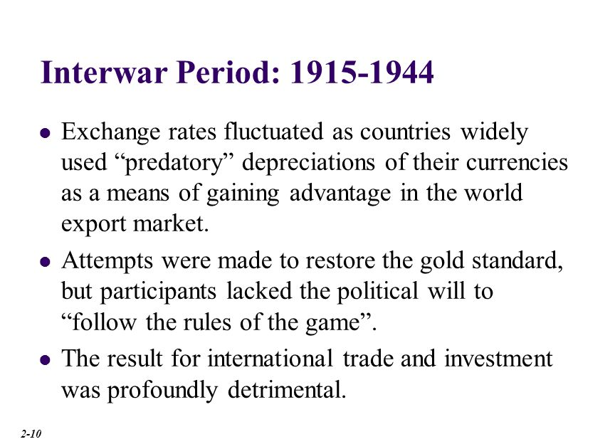 Interwar Period: 1915-1944 Exchange rates fluctuated as countries widely used predatory depreciations of their currencies as a means of gaining advant