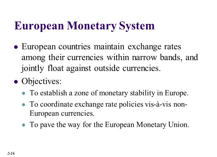 European Monetary System European countries maintain exchange rates among their currencies within narrow bands, and jointly float against outside curr