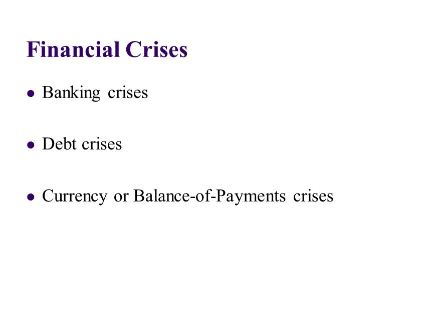 Financial Crises Banking crises Debt crises Currency or Balance-of-Payments crises