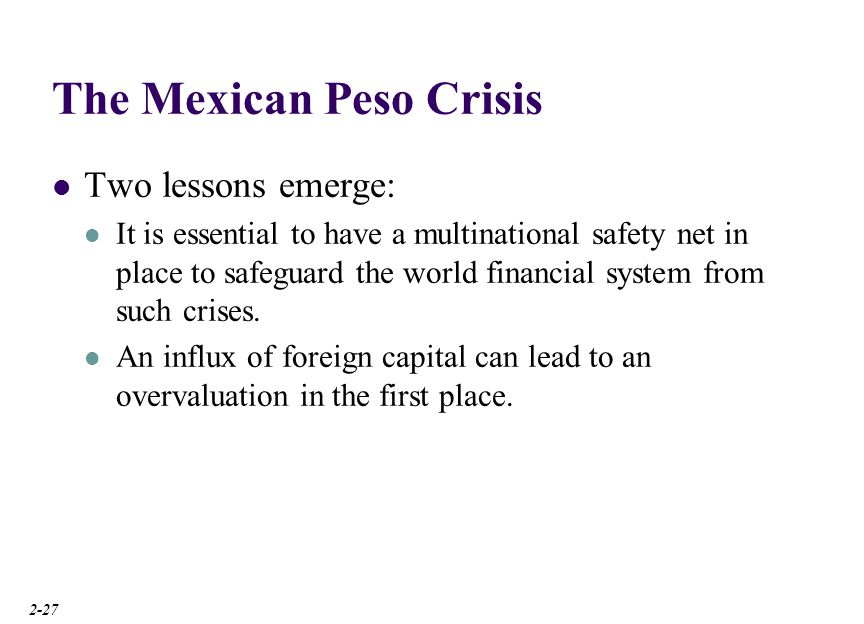 The Mexican Peso Crisis Two lessons emerge: It is essential to have a multinational safety net in place to safeguard the world financial system from s