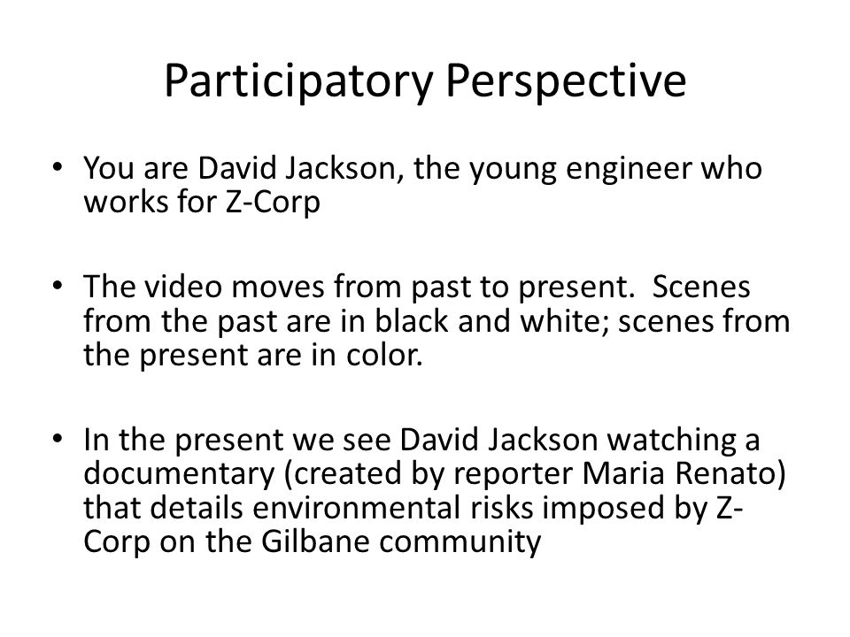 Participatory Perspective You are David Jackson, the young engineer who works for Z-Corp The video moves from past to present.