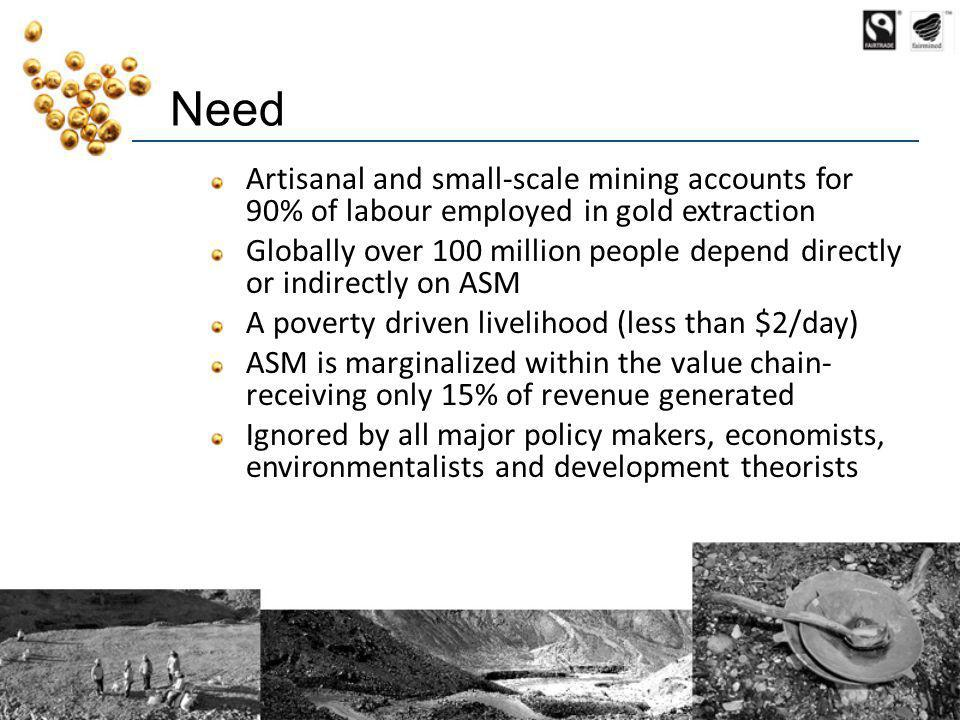 Need Artisanal and small-scale mining accounts for 90% of labour employed in gold extraction Globally over 100 million people depend directly or indirectly on ASM A poverty driven livelihood (less than $2/day) ASM is marginalized within the value chain- receiving only 15% of revenue generated Ignored by all major policy makers, economists, environmentalists and development theorists