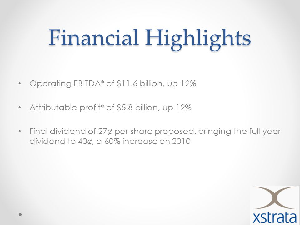 Financial Highlights Operating EBITDA* of $11.6 billion, up 12% Attributable profit* of $5.8 billion, up 12% Final dividend of 27¢ per share proposed, bringing the full year dividend to 40¢, a 60% increase on 2010