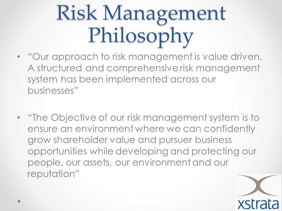 Risk Management Philosophy Our approach to risk management is value driven.