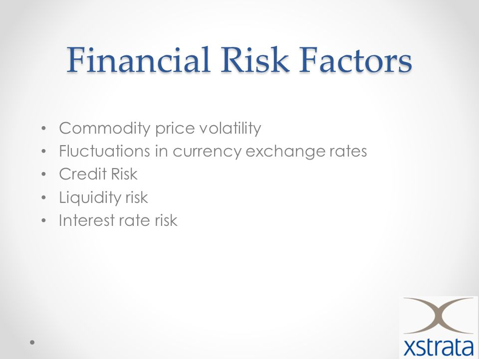 Financial Risk Factors Commodity price volatility Fluctuations in currency exchange rates Credit Risk Liquidity risk Interest rate risk