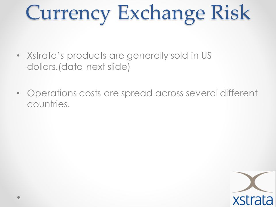 Currency Exchange Risk Xstratas products are generally sold in US dollars.(data next slide) Operations costs are spread across several different countries.