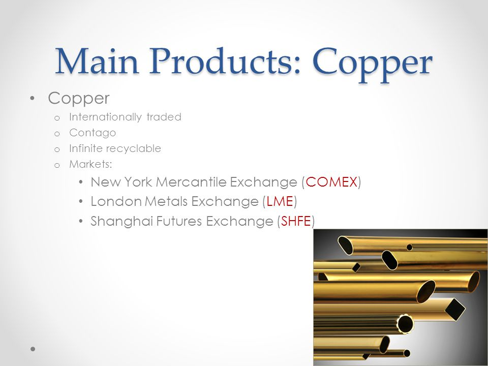 Main Products: Copper Copper o Internationally traded o Contago o Infinite recyclable o Markets: New York Mercantile Exchange (COMEX) London Metals Exchange (LME) Shanghai Futures Exchange (SHFE)