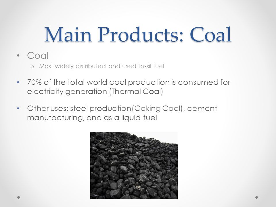 Main Products: Coal Coal o Most widely distributed and used fossil fuel 70% of the total world coal production is consumed for electricity generation (Thermal Coal) Other uses: steel production(Coking Coal), cement manufacturing, and as a liquid fuel