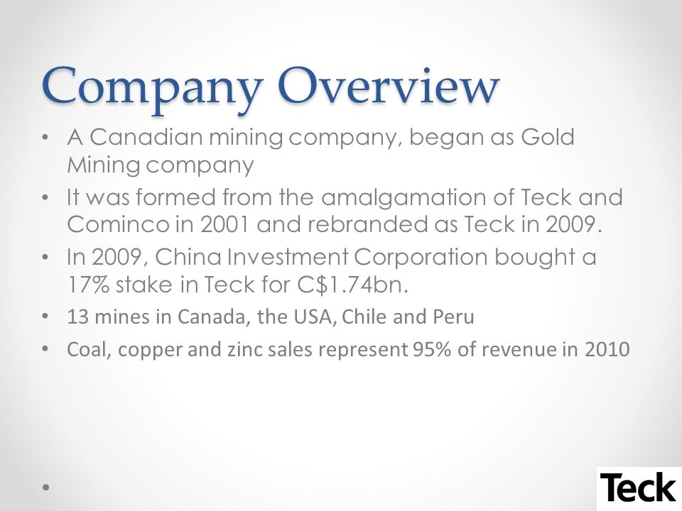 Company Overview A Canadian mining company, began as Gold Mining company It was formed from the amalgamation of Teck and Cominco in 2001 and rebranded as Teck in 2009.