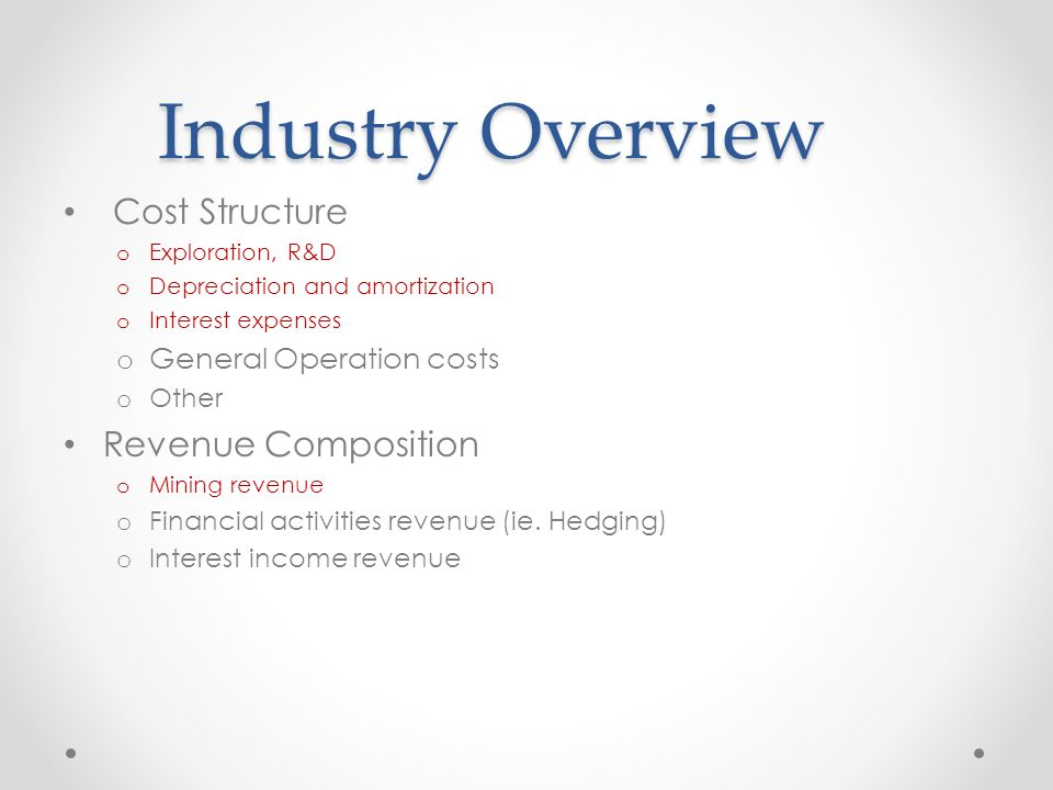 Industry Overview Cost Structure o Exploration, R&D o Depreciation and amortization o Interest expenses o General Operation costs o Other Revenue Composition o Mining revenue o Financial activities revenue (ie.