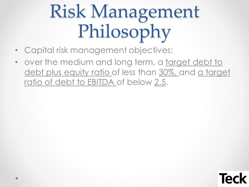 Risk Management Philosophy Capital risk management objectives: over the medium and long term, a target debt to debt plus equity ratio of less than 30%, and a target ratio of debt to EBITDA of below 2.5.