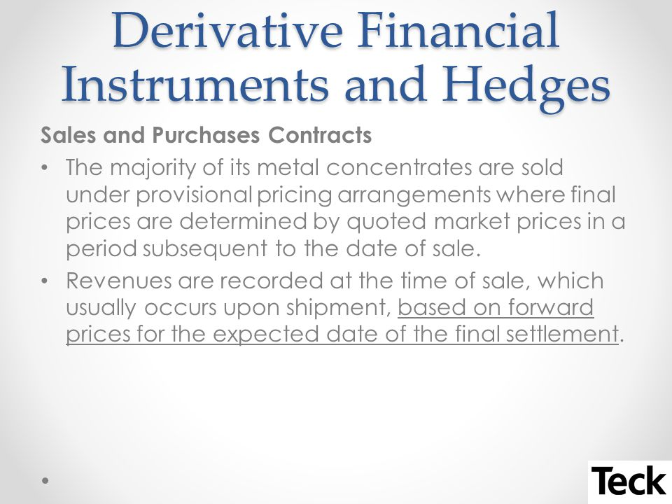 Derivative Financial Instruments and Hedges Sales and Purchases Contracts The majority of its metal concentrates are sold under provisional pricing arrangements where final prices are determined by quoted market prices in a period subsequent to the date of sale.