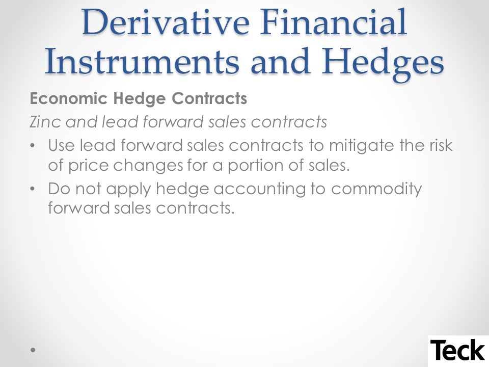 Derivative Financial Instruments and Hedges Economic Hedge Contracts Zinc and lead forward sales contracts Use lead forward sales contracts to mitigate the risk of price changes for a portion of sales.