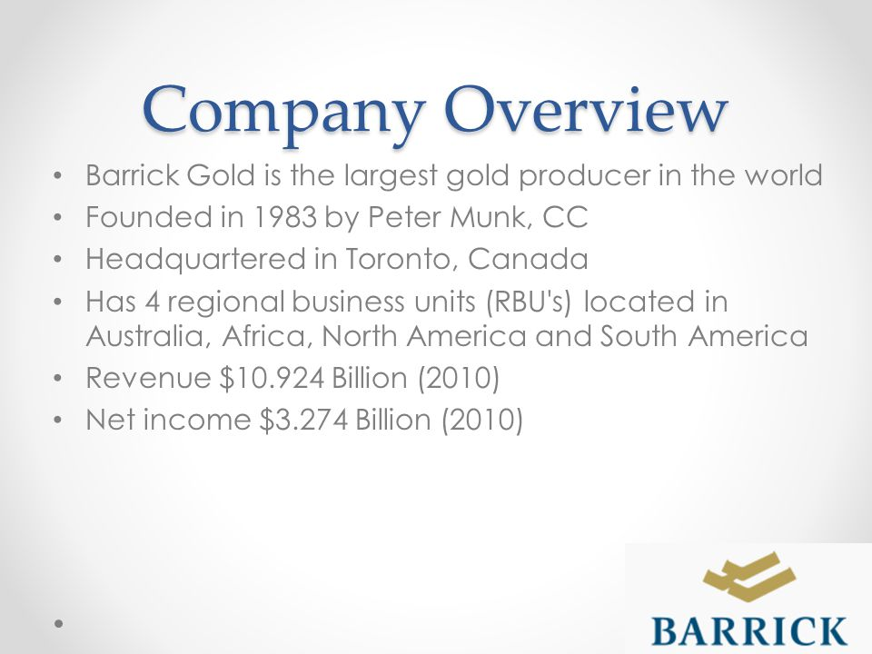 Company Overview Barrick Gold is the largest gold producer in the world Founded in 1983 by Peter Munk, CC Headquartered in Toronto, Canada Has 4 regional business units (RBU s) located in Australia, Africa, North America and South America Revenue $10.924 Billion (2010) Net income $3.274 Billion (2010)