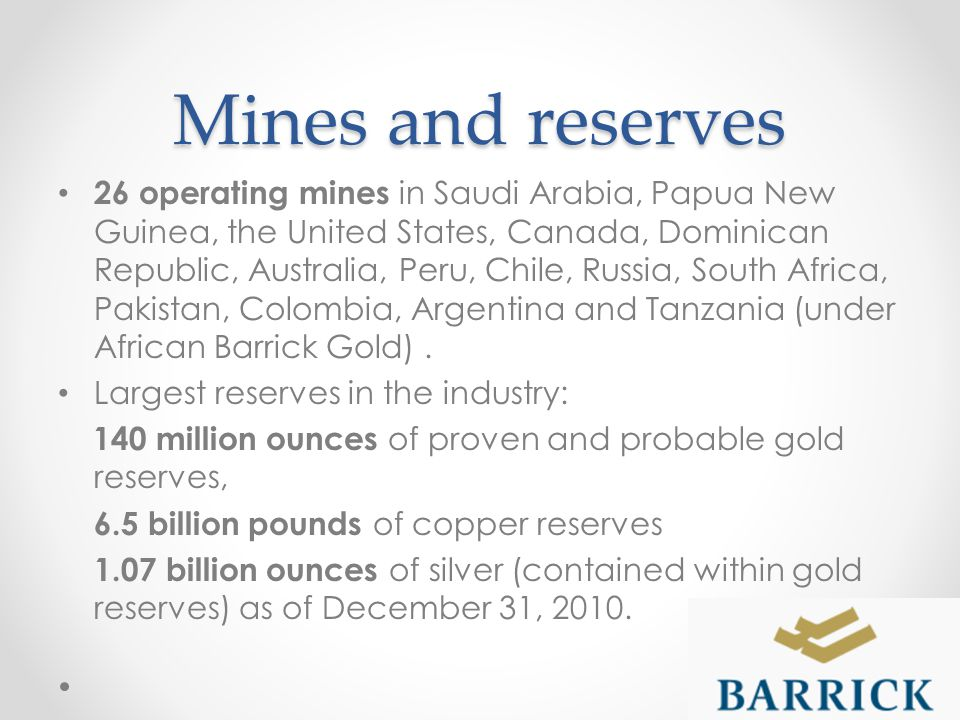 Mines and reserves 26 operating mines in Saudi Arabia, Papua New Guinea, the United States, Canada, Dominican Republic, Australia, Peru, Chile, Russia, South Africa, Pakistan, Colombia, Argentina and Tanzania (under African Barrick Gold).