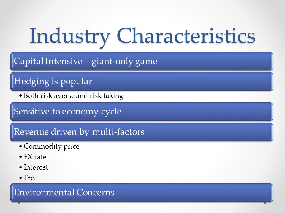Industry Characteristics Capital Intensivegiant-only gameHedging is popular Both risk averse and risk taking Sensitive to economy cycleRevenue driven by multi-factors Commodity price FX rate Interest Etc.