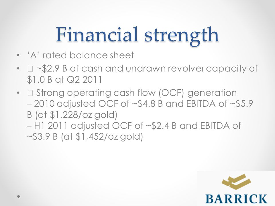 Financial strength A rated balance sheet ƒ ~$2.9 B of cash and undrawn revolver capacity of $1.0 B at Q2 2011 ƒ Strong operating cash flow (OCF) generation – 2010 adjusted OCF of ~$4.8 B and EBITDA of ~$5.9 B (at $1,228/oz gold) – H1 2011 adjusted OCF of ~$2.4 B and EBITDA of ~$3.9 B (at $1,452/oz gold)
