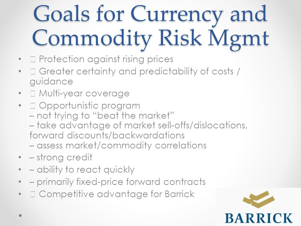 Goals for Currency and Commodity Risk Mgmt ƒ Protection against rising prices ƒ Greater certainty and predictability of costs / guidance ƒ Multi-year coverage ƒ Opportunistic program – not trying to beat the market – take advantage of market sell-offs/dislocations, forward discounts/backwardations – assess market/commodity correlations – strong credit – ability to react quickly – primarily fixed-price forward contracts ƒ Competitive advantage for Barrick