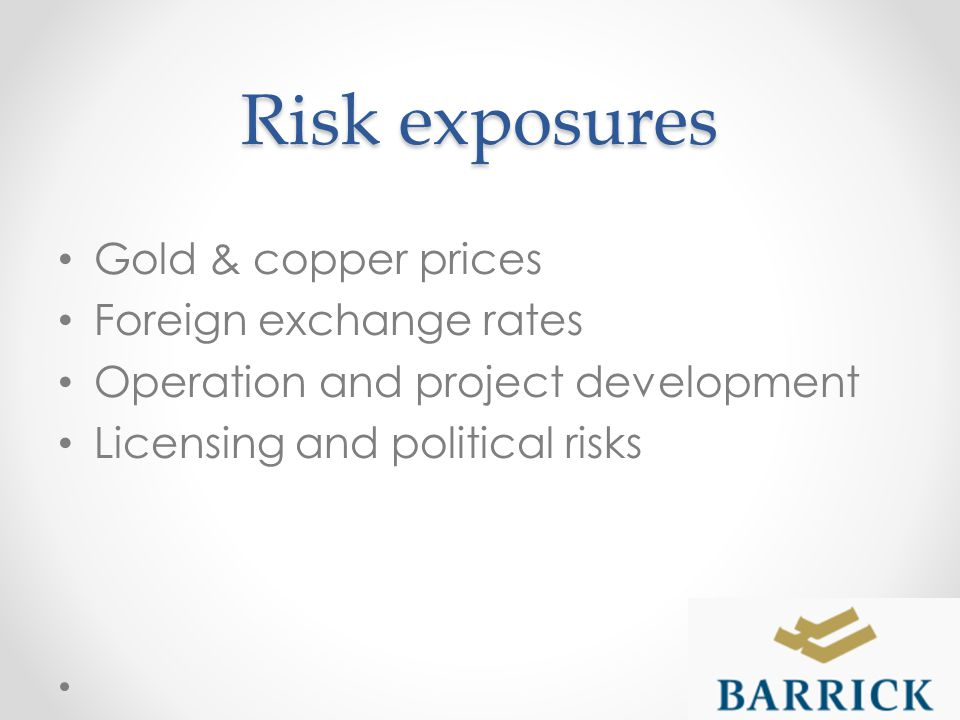 Risk exposures Gold & copper prices Foreign exchange rates Operation and project development Licensing and political risks