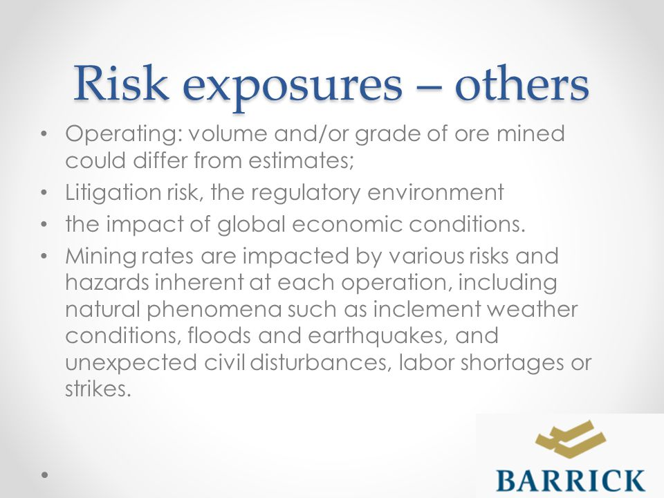 Risk exposures – others Operating: volume and/or grade of ore mined could differ from estimates; Litigation risk, the regulatory environment the impact of global economic conditions.
