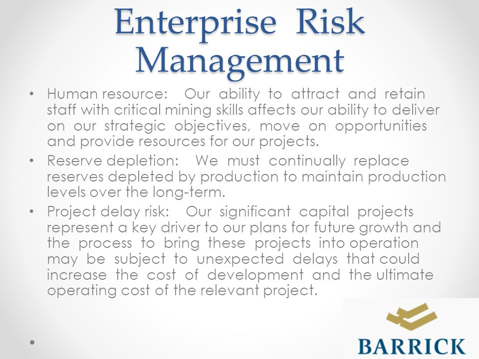Enterprise Risk Management Human resource: Our ability to attract and retain staff with critical mining skills affects our ability to deliver on our strategic objectives, move on opportunities and provide resources for our projects.