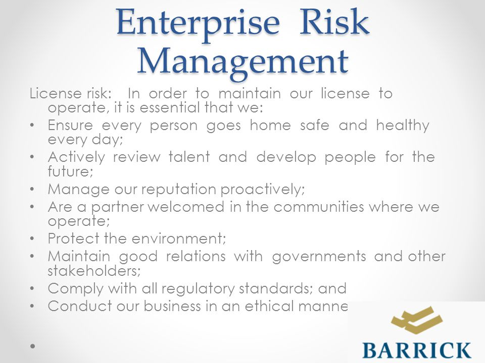 Enterprise Risk Management License risk: In order to maintain our license to operate, it is essential that we: Ensure every person goes home safe and healthy every day; Actively review talent and develop people for the future; Manage our reputation proactively; Are a partner welcomed in the communities where we operate; Protect the environment; Maintain good relations with governments and other stakeholders; Comply with all regulatory standards; and Conduct our business in an ethical manner.