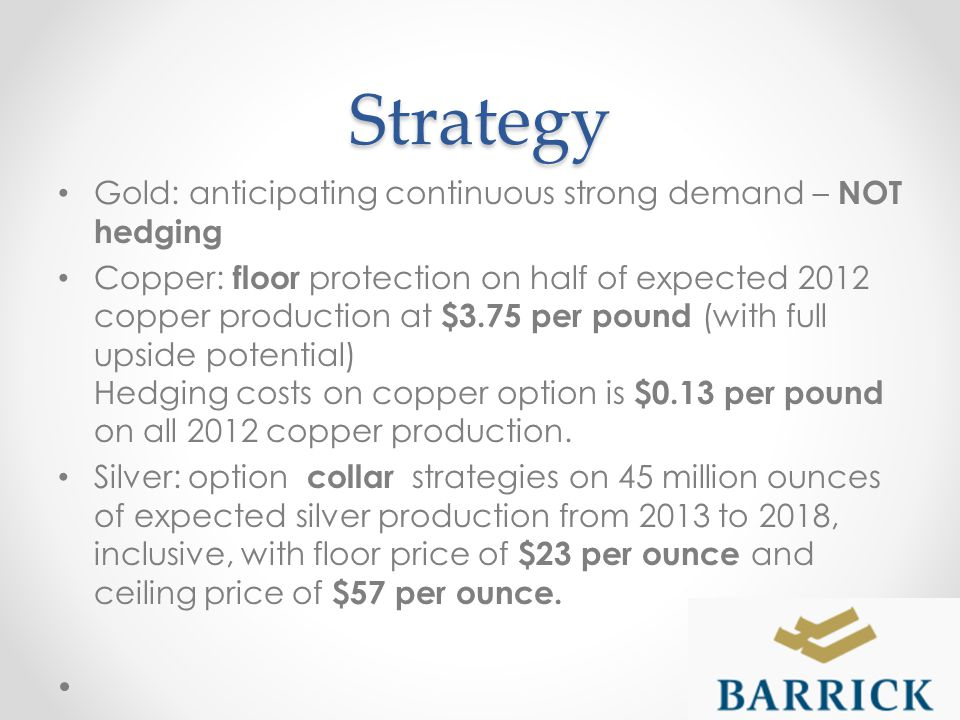 Strategy Gold: anticipating continuous strong demand – NOT hedging Copper: floor protection on half of expected 2012 copper production at $3.75 per pound (with full upside potential) Hedging costs on copper option is $0.13 per pound on all 2012 copper production.