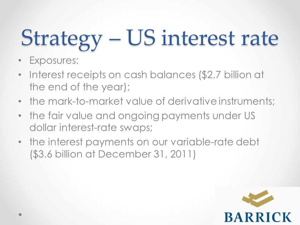 Strategy – US interest rate Exposures: Interest receipts on cash balances ($2.7 billion at the end of the year); the mark-to-market value of derivative instruments; the fair value and ongoing payments under US dollar interest-rate swaps; the interest payments on our variable-rate debt ($3.6 billion at December 31, 2011)