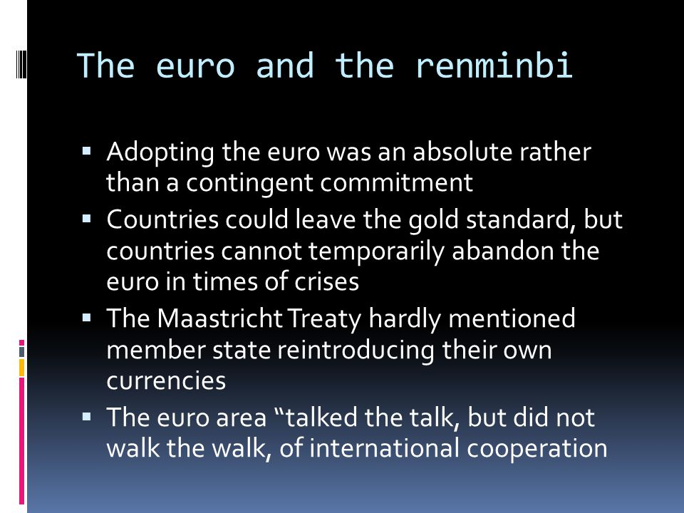 The euro and the renminbi Adopting the euro was an absolute rather than a contingent commitment Countries could leave the gold standard, but countries cannot temporarily abandon the euro in times of crises The Maastricht Treaty hardly mentioned member state reintroducing their own currencies The euro area talked the talk, but did not walk the walk, of international cooperation