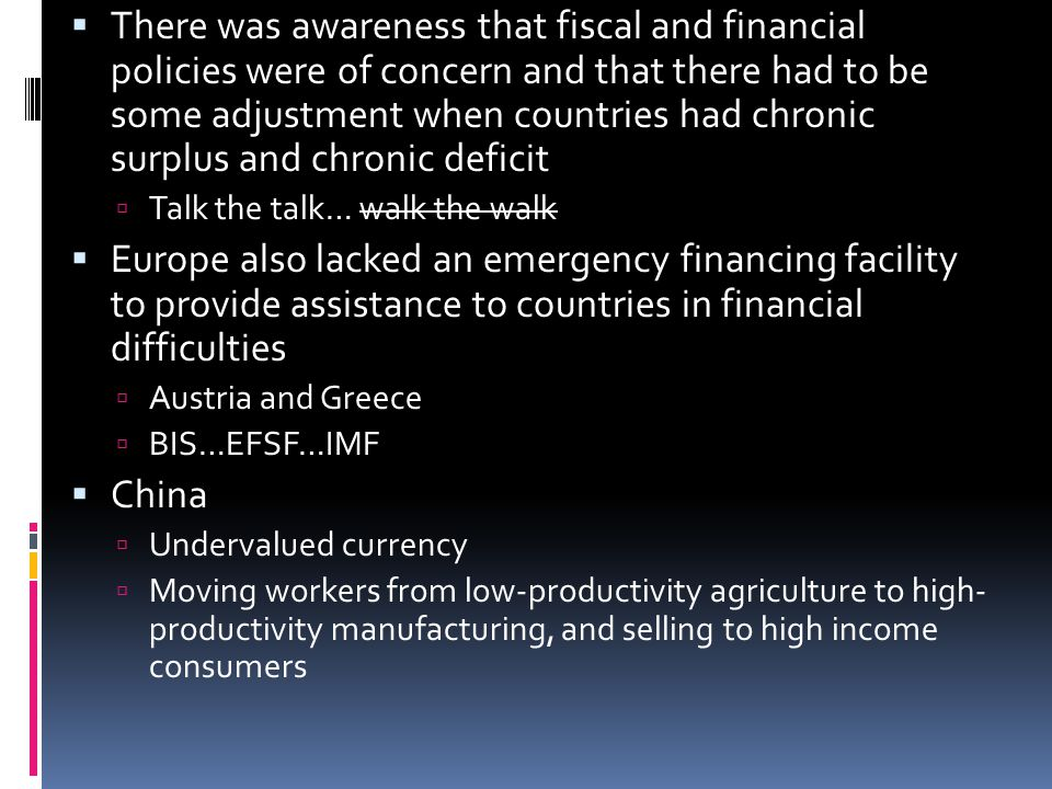 There was awareness that fiscal and financial policies were of concern and that there had to be some adjustment when countries had chronic surplus and chronic deficit Talk the talk… walk the walk Europe also lacked an emergency financing facility to provide assistance to countries in financial difficulties Austria and Greece BIS…EFSF…IMF China Undervalued currency Moving workers from low-productivity agriculture to high- productivity manufacturing, and selling to high income consumers