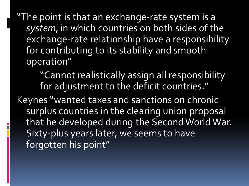 The point is that an exchange-rate system is a system, in which countries on both sides of the exchange-rate relationship have a responsibility for contributing to its stability and smooth operation Cannot realistically assign all responsibility for adjustment to the deficit countries.