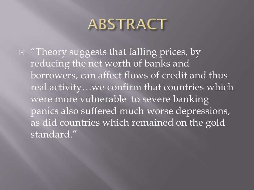 Theory suggests that falling prices, by reducing the net worth of banks and borrowers, can affect flows of credit and thus real activity…we confirm that countries which were more vulnerable to severe banking panics also suffered much worse depressions, as did countries which remained on the gold standard.