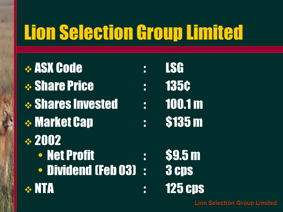 Lion Selection Group Limited ASX Code:LSG Share Price:135¢ Shares Invested:100.1 m Market Cap:$135 m 2002 Net Profit:$9.5 m Dividend (Feb 03):3 cps NT