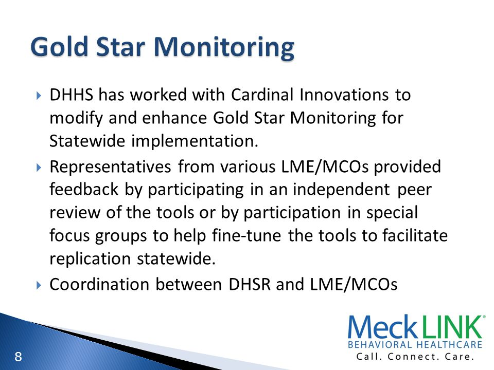 8 DHHS has worked with Cardinal Innovations to modify and enhance Gold Star Monitoring for Statewide implementation. Representatives from various LME/