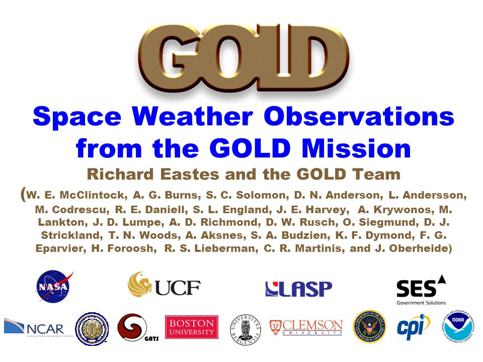 Space Weather Observations from the GOLD Mission Richard Eastes and the GOLD Team ( W.