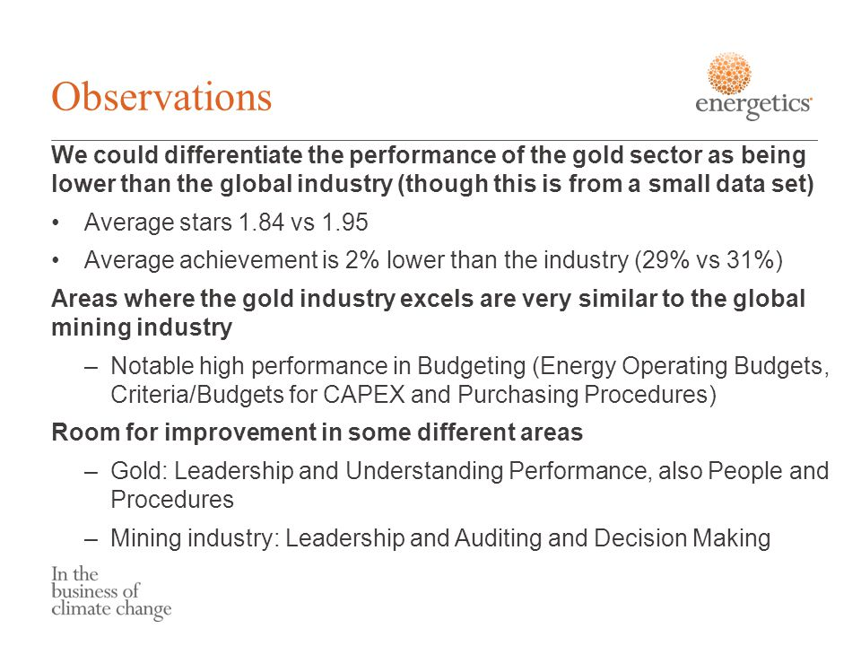 Observations We could differentiate the performance of the gold sector as being lower than the global industry (though this is from a small data set) Average stars 1.84 vs 1.95 Average achievement is 2% lower than the industry (29% vs 31%) Areas where the gold industry excels are very similar to the global mining industry –Notable high performance in Budgeting (Energy Operating Budgets, Criteria/Budgets for CAPEX and Purchasing Procedures) Room for improvement in some different areas –Gold: Leadership and Understanding Performance, also People and Procedures –Mining industry: Leadership and Auditing and Decision Making