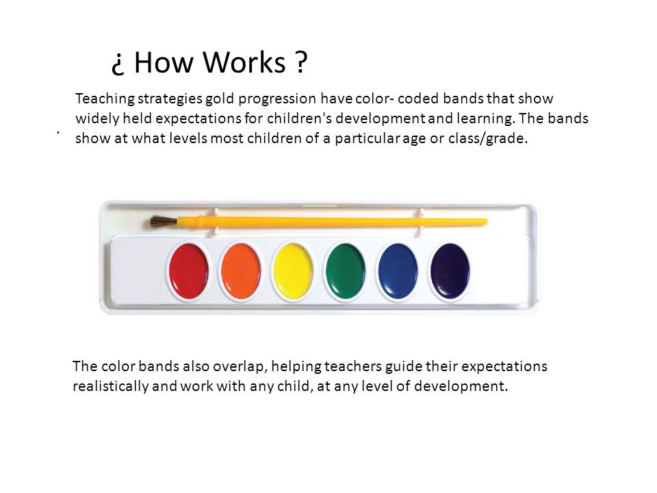 . ¿ How Works ? Teaching strategies gold progression have color- coded bands that show widely held expectations for children's development and learnin