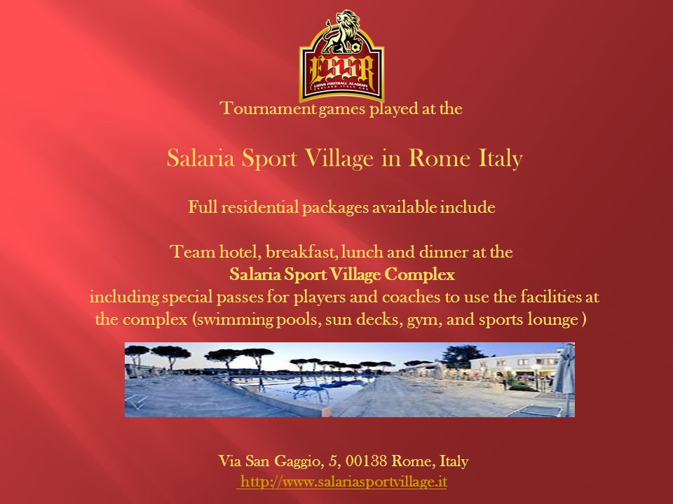 Tournament games played at the Salaria Sport Village in Rome Italy Full residential packages available include Team hotel, breakfast, lunch and dinner at the Salaria Sport Village Complex including special passes for players and coaches to use the facilities at the complex (swimming pools, sun decks, gym, and sports lounge ) Via San Gaggio, 5, 00138 Rome, Italy http://www.salariasportvillage.it