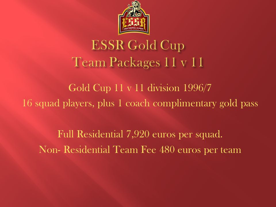 ESSR Gold Cup 7 v 7 Division Birth Year 1998/9 10 Squad Players Plus 1 Coach Complimentary Gold Pass Full Residential 4,950 euros per squad Non-Residential Team Fee 300 euros per team