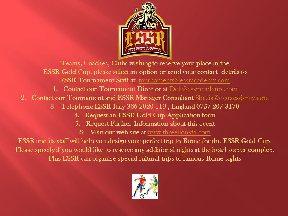 Teams, Coaches, Clubs wishing to reserve your place in the ESSR Gold Cup, please select an option or send your contact details to ESSR Tournament Staff at tournaments@essracademy.comtournaments@essracademy.com 1.Contact our Tournament Director at Dek@essracademy.comDek@essracademy.com 2.Contact our Tournament and ESSR Manager Consultant Shazia@essracademy.comShazia@essracademy.com 3.Telephone ESSR Italy 366 2020 119, England 0757 207 3170 4.Request an ESSR Gold Cup Application form 5.Request Further Information about this event 6.Visit our web site at www.threelionsfa.comwww.threelionsfa.com ESSR and its staff will help you design your perfect trip to Rome for the ESSR Gold Cup.