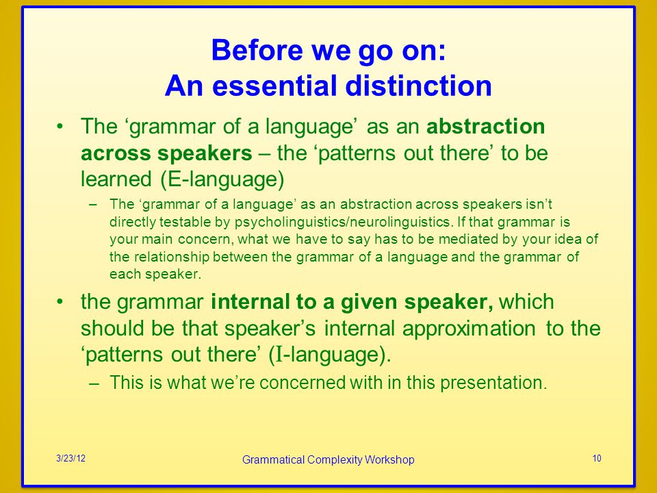 Before we go on: An essential distinction The grammar of a language as an abstraction across speakers – the patterns out there to be learned (E-language) –The grammar of a language as an abstraction across speakers isnt directly testable by psycholinguistics/neurolinguistics.