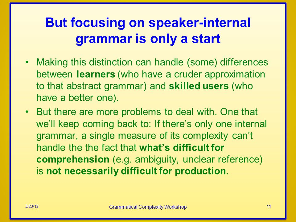 But focusing on speaker-internal grammar is only a start Making this distinction can handle (some) differences between learners (who have a cruder approximation to that abstract grammar) and skilled users (who have a better one).