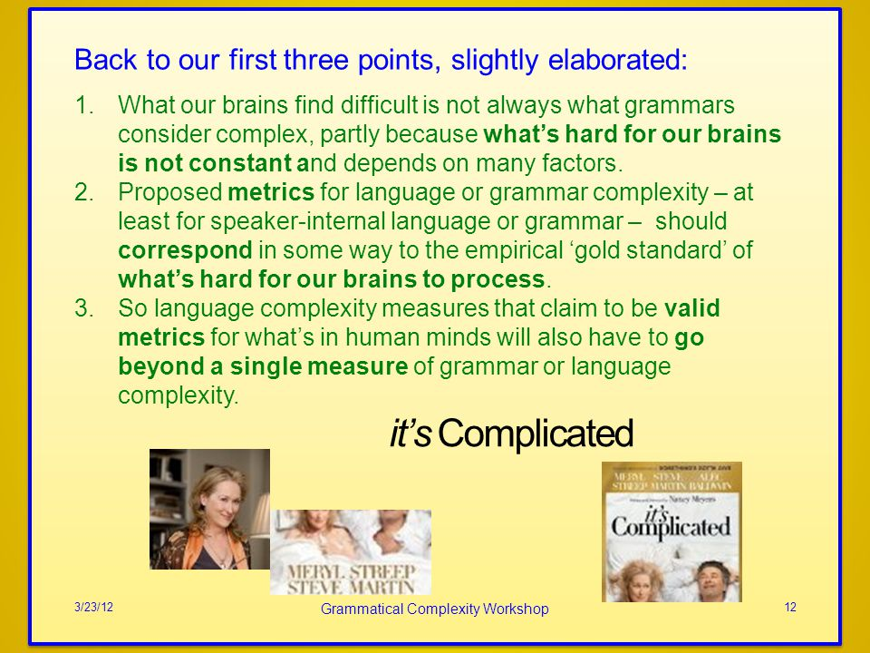 its Complicated 3/23/12 Grammatical Complexity Workshop 12 Back to our first three points, slightly elaborated: 1.What our brains find difficult is not always what grammars consider complex, partly because whats hard for our brains is not constant and depends on many factors.