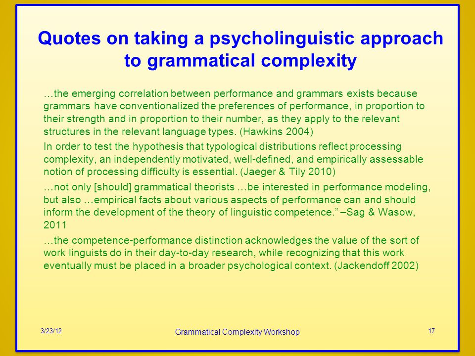 Quotes on taking a psycholinguistic approach to grammatical complexity …the emerging correlation between performance and grammars exists because grammars have conventionalized the preferences of performance, in proportion to their strength and in proportion to their number, as they apply to the relevant structures in the relevant language types.