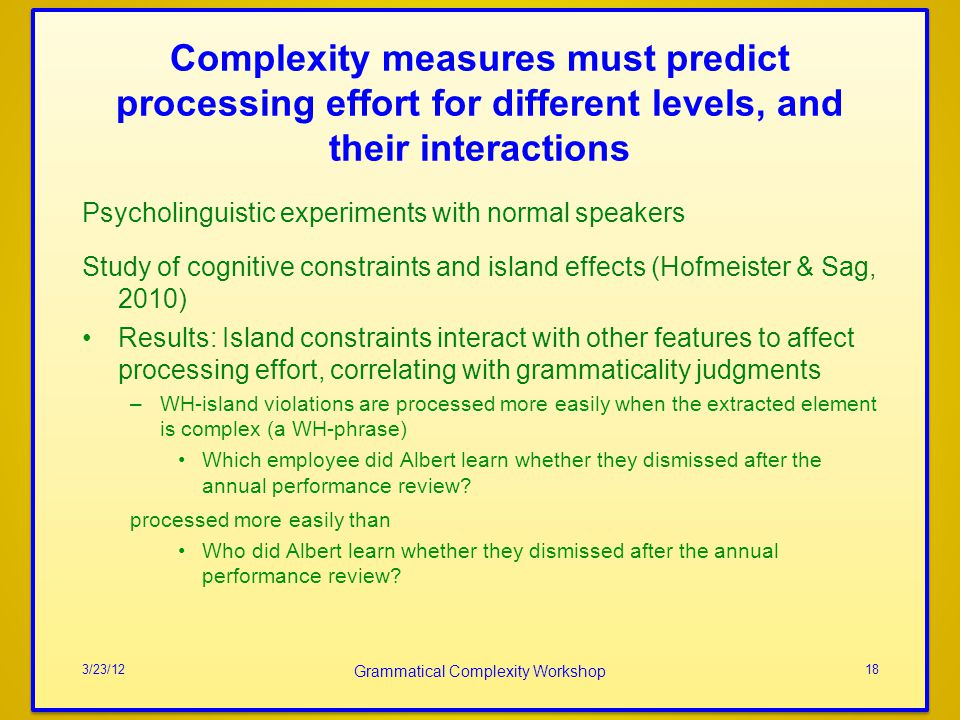 Complexity measures must predict processing effort for different levels, and their interactions Psycholinguistic experiments with normal speakers Study of cognitive constraints and island effects (Hofmeister & Sag, 2010) Results: Island constraints interact with other features to affect processing effort, correlating with grammaticality judgments –WH-island violations are processed more easily when the extracted element is complex (a WH-phrase) Which employee did Albert learn whether they dismissed after the annual performance review.