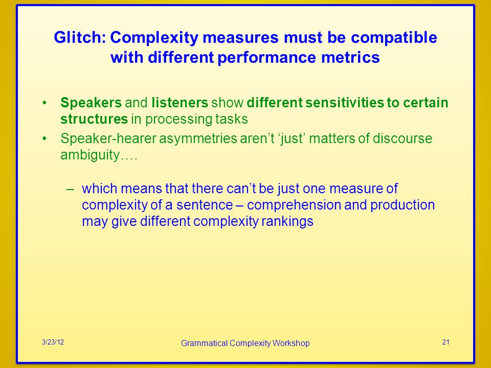Glitch: Complexity measures must be compatible with different performance metrics Speakers and listeners show different sensitivities to certain structures in processing tasks Speaker-hearer asymmetries arent just matters of discourse ambiguity….
