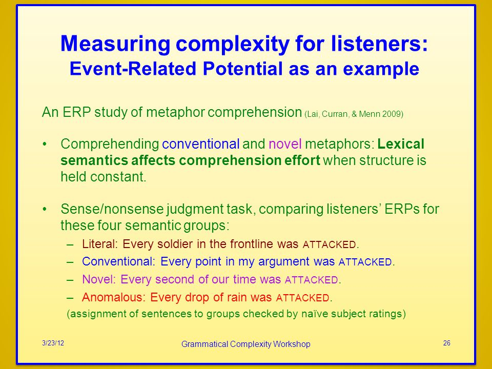 Measuring complexity for listeners: Event-Related Potential as an example An ERP study of metaphor comprehension (Lai, Curran, & Menn 2009) Comprehending conventional and novel metaphors: Lexical semantics affects comprehension effort when structure is held constant.