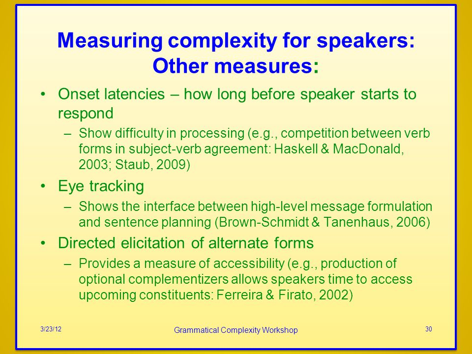 Measuring complexity for speakers: Other measures: Onset latencies – how long before speaker starts to respond –Show difficulty in processing (e.g., competition between verb forms in subject-verb agreement: Haskell & MacDonald, 2003; Staub, 2009) Eye tracking –Shows the interface between high-level message formulation and sentence planning (Brown-Schmidt & Tanenhaus, 2006) Directed elicitation of alternate forms –Provides a measure of accessibility (e.g., production of optional complementizers allows speakers time to access upcoming constituents: Ferreira & Firato, 2002) 3/23/12 Grammatical Complexity Workshop 30